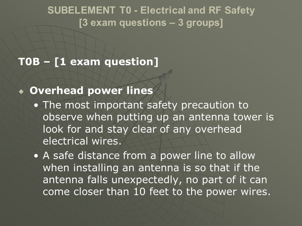 SUBELEMENT T0 - Electrical and RF Safety [3 exam questions – 3 groups] T0B – [1 exam question] Overhead power lines The most important safety precaution to observe when putting up an antenna tower is look for and stay clear of any overhead electrical wires.