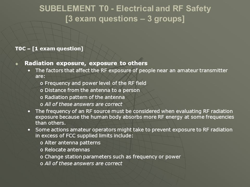 SUBELEMENT T0 - Electrical and RF Safety [3 exam questions – 3 groups] T0C – [1 exam question] Radiation exposure, exposure to others The factors that affect the RF exposure of people near an amateur transmitter are: o Frequency and power level of the RF field o Distance from the antenna to a person o Radiation pattern of the antenna o All of these answers are correct The frequency of an RF source must be considered when evaluating RF radiation exposure because the human body absorbs more RF energy at some frequencies than others.