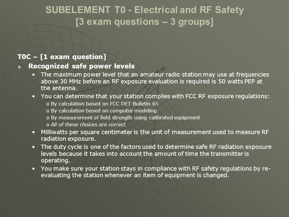 SUBELEMENT T0 - Electrical and RF Safety [3 exam questions – 3 groups] T0C – [1 exam question] Recognized safe power levels The maximum power level that an amateur radio station may use at frequencies above 30 MHz before an RF exposure evaluation is required is 50 watts PEP at the antenna.