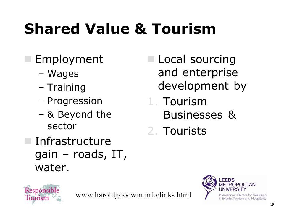 19 www.haroldgoodwin.info/links.html Shared Value & Tourism Employment –Wages –Training –Progression –& Beyond the sector Infrastructure gain – roads, IT, water.