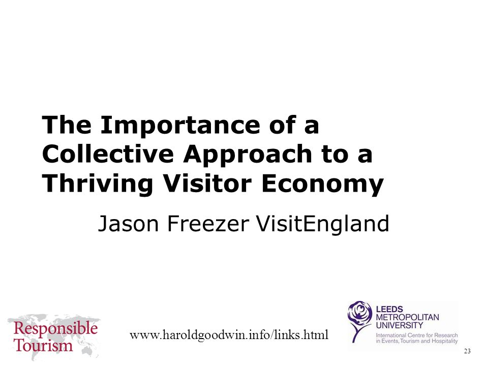 23 www.haroldgoodwin.info/links.html The Importance of a Collective Approach to a Thriving Visitor Economy Jason Freezer VisitEngland