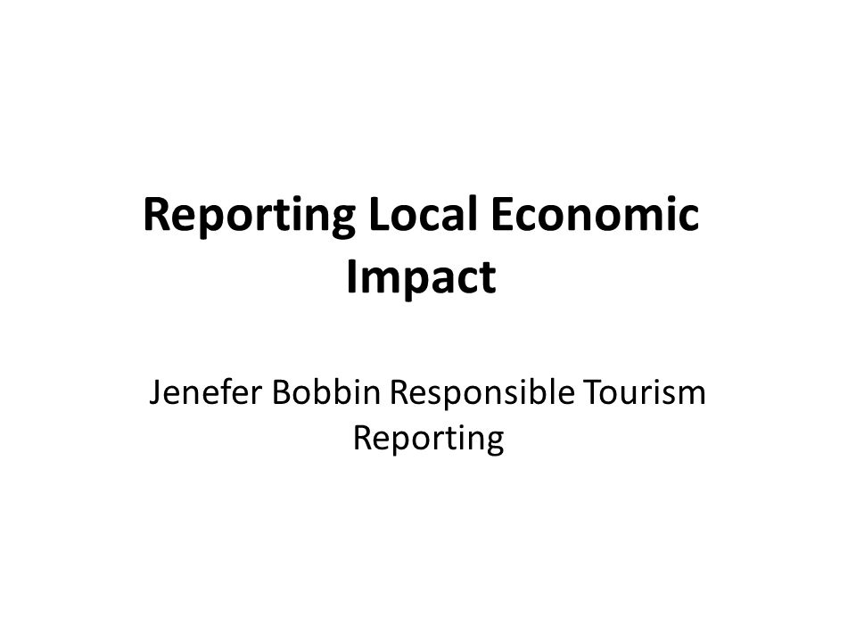 Reporting Local Economic Impact Jenefer Bobbin Responsible Tourism Reporting