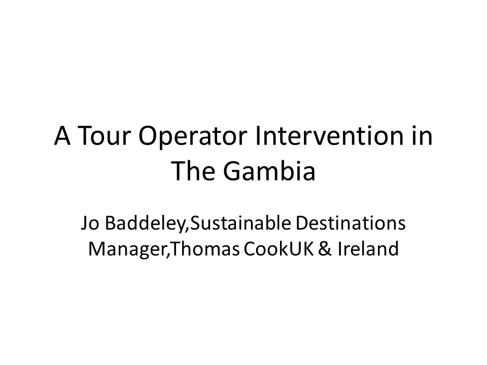 A Tour Operator Intervention in The Gambia Jo Baddeley,Sustainable Destinations Manager,Thomas CookUK & Ireland