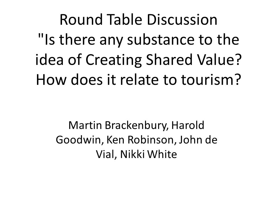 Round Table Discussion Is there any substance to the idea of Creating Shared Value.