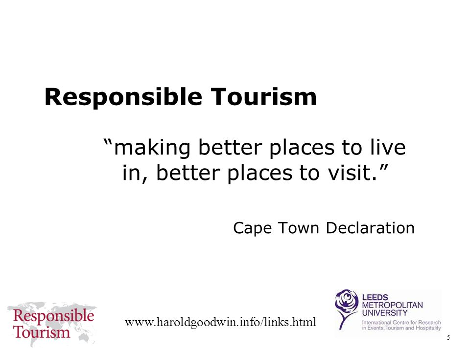 5 www.haroldgoodwin.info/links.html Responsible Tourism making better places to live in, better places to visit.