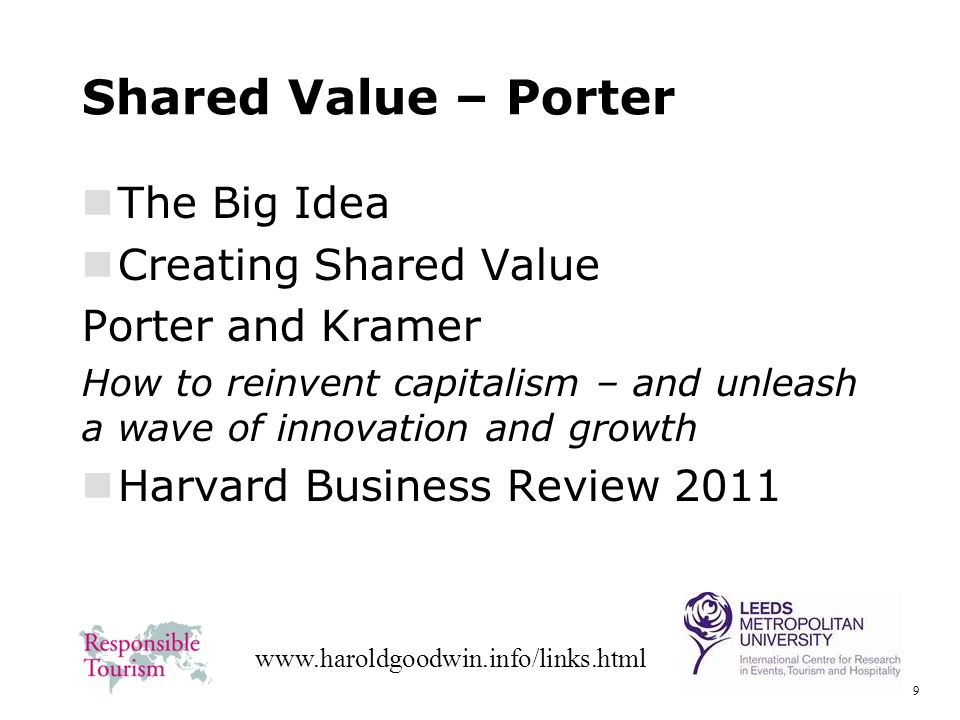 9 www.haroldgoodwin.info/links.html Shared Value – Porter The Big Idea Creating Shared Value Porter and Kramer How to reinvent capitalism – and unleash a wave of innovation and growth Harvard Business Review 2011