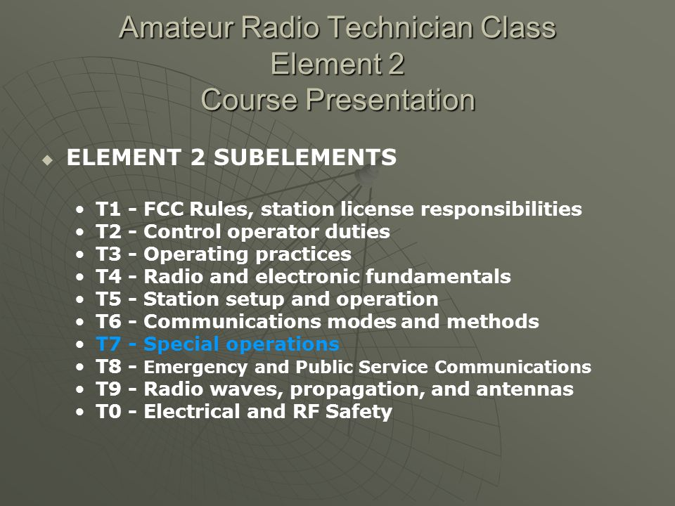 Amateur Radio Technician Class Element 2 Course Presentation ELEMENT 2 SUBELEMENTS T1 - FCC Rules, station license responsibilities T2 - Control operator duties T3 - Operating practices T4 - Radio and electronic fundamentals T5 - Station setup and operation T6 - Communications modes and methods T7 - Special operations T8 - Emergency and Public Service Communications T9 - Radio waves, propagation, and antennas T0 - Electrical and RF Safety