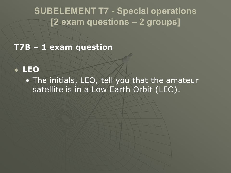 SUBELEMENT T7 - Special operations [2 exam questions – 2 groups] T7B – 1 exam question LEO The initials, LEO, tell you that the amateur satellite is in a Low Earth Orbit (LEO).