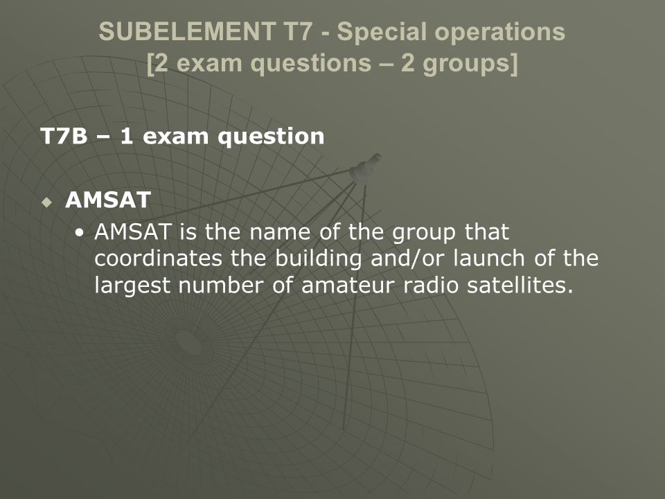 SUBELEMENT T7 - Special operations [2 exam questions – 2 groups] T7B – 1 exam question AMSAT AMSAT is the name of the group that coordinates the building and/or launch of the largest number of amateur radio satellites.