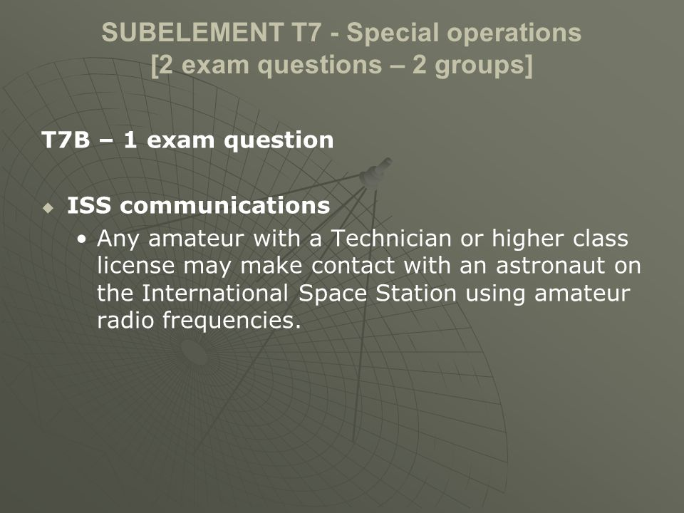 SUBELEMENT T7 - Special operations [2 exam questions – 2 groups] T7B – 1 exam question ISS communications Any amateur with a Technician or higher class license may make contact with an astronaut on the International Space Station using amateur radio frequencies.