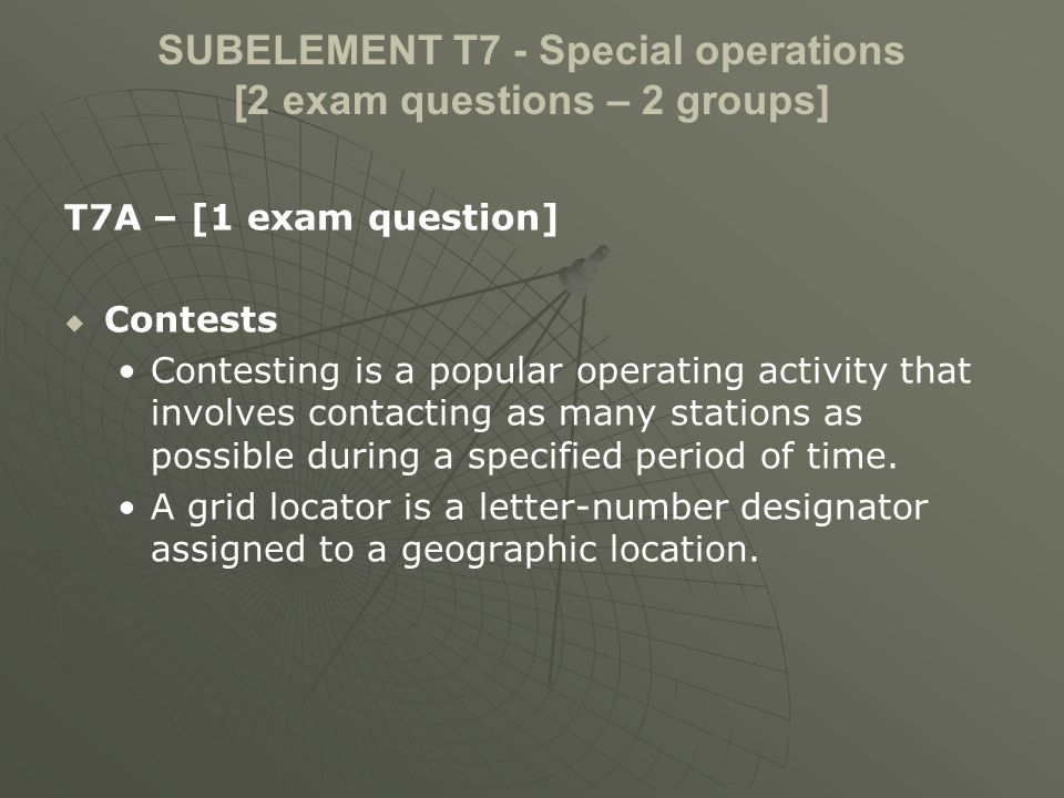 SUBELEMENT T7 - Special operations [2 exam questions – 2 groups] T7A – [1 exam question] Contests Contesting is a popular operating activity that involves contacting as many stations as possible during a specified period of time.