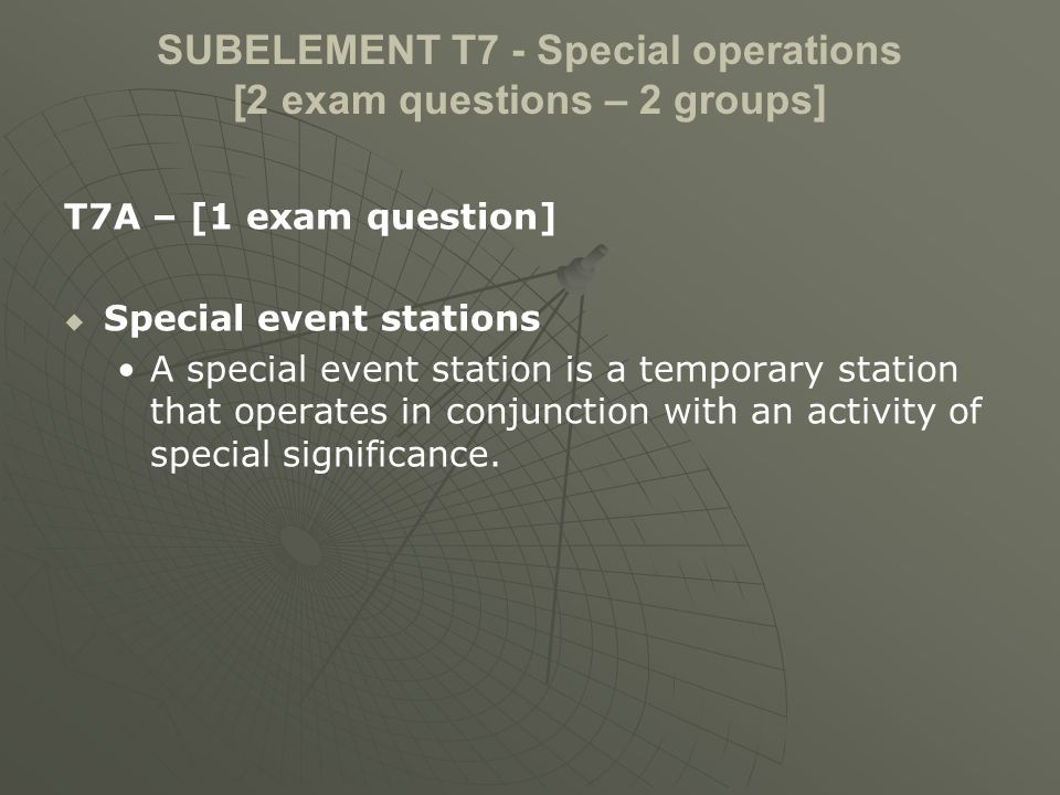 SUBELEMENT T7 - Special operations [2 exam questions – 2 groups] T7A – [1 exam question] Special event stations A special event station is a temporary station that operates in conjunction with an activity of special significance.