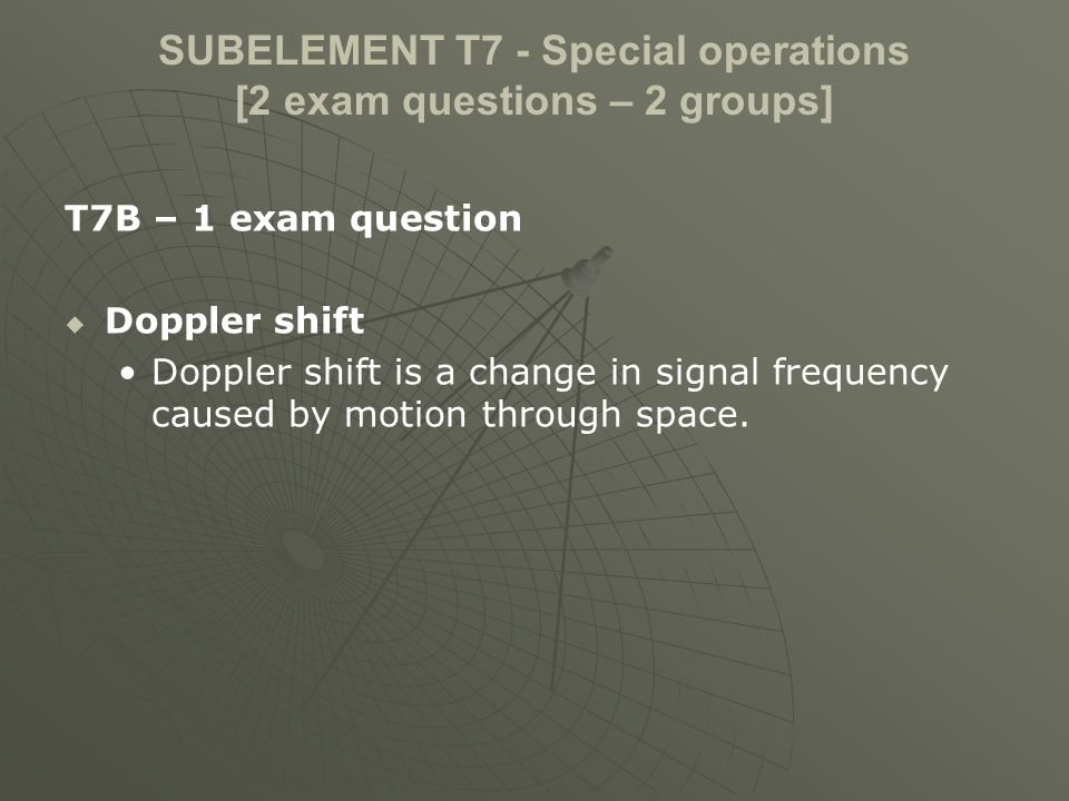 SUBELEMENT T7 - Special operations [2 exam questions – 2 groups] T7B – 1 exam question Doppler shift Doppler shift is a change in signal frequency caused by motion through space.