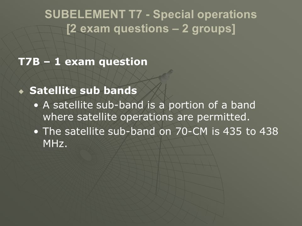 SUBELEMENT T7 - Special operations [2 exam questions – 2 groups] T7B – 1 exam question Satellite sub bands A satellite sub-band is a portion of a band where satellite operations are permitted.