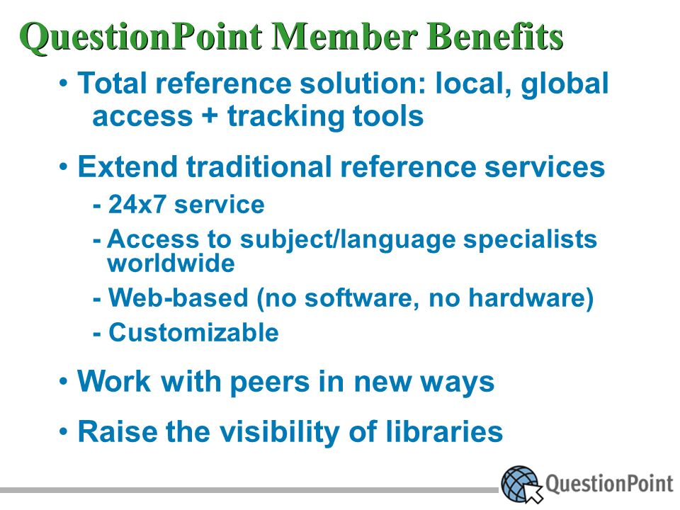 QuestionPoint Member Benefits Total reference solution: local, global access + tracking tools Extend traditional reference services - 24x7 service - Access to subject/language specialists worldwide - Web-based (no software, no hardware) - Customizable Work with peers in new ways Raise the visibility of libraries