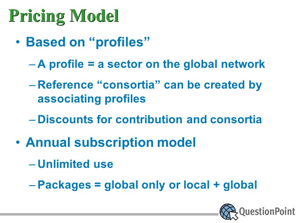 Pricing Model Based on profiles –A profile = a sector on the global network –Reference consortia can be created by associating profiles –Discounts for contribution and consortia Annual subscription model –Unlimited use –Packages = global only or local + global