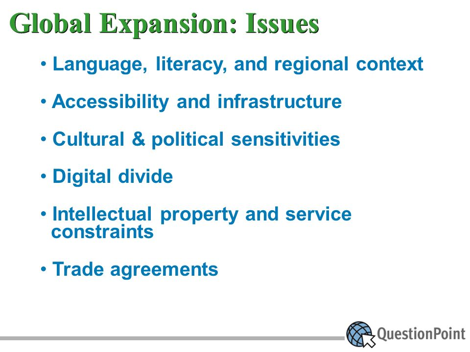 Language, literacy, and regional context Accessibility and infrastructure Cultural & political sensitivities Digital divide Intellectual property and service constraints Trade agreements Global Expansion: Issues