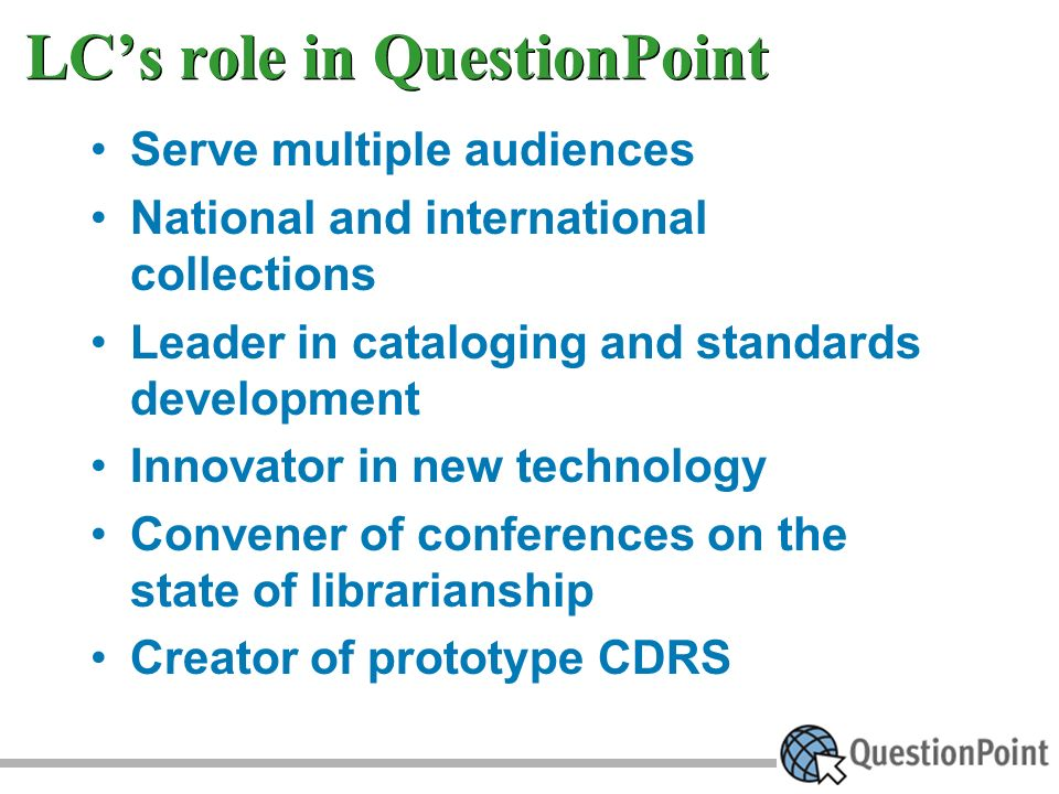 LCs role in QuestionPoint Serve multiple audiences National and international collections Leader in cataloging and standards development Innovator in new technology Convener of conferences on the state of librarianship Creator of prototype CDRS