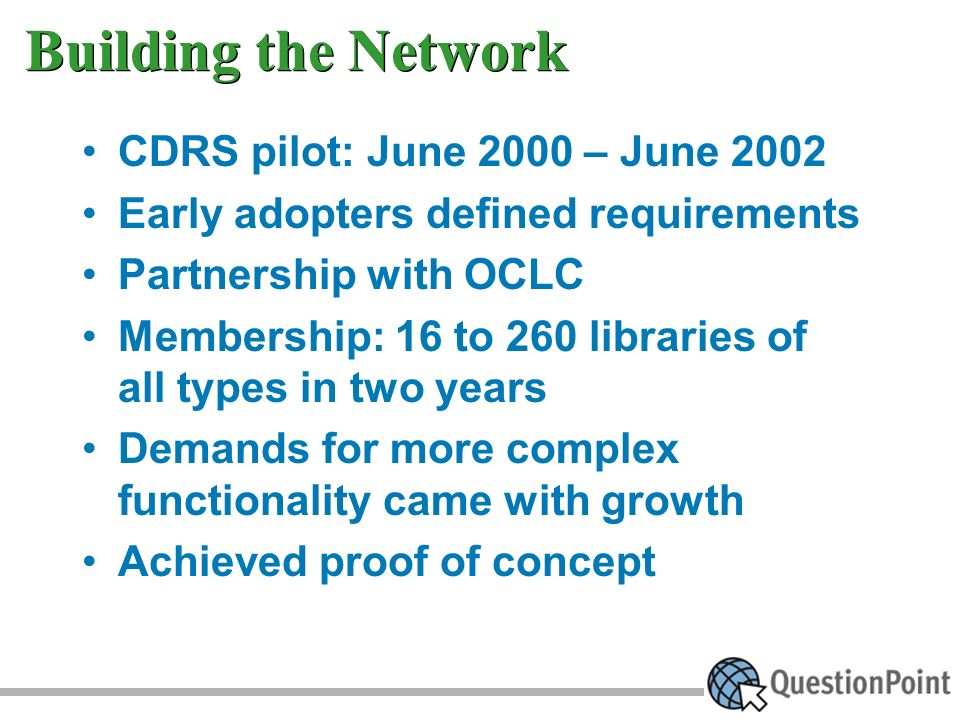 Building the Network CDRS pilot: June 2000 – June 2002 Early adopters defined requirements Partnership with OCLC Membership: 16 to 260 libraries of all types in two years Demands for more complex functionality came with growth Achieved proof of concept