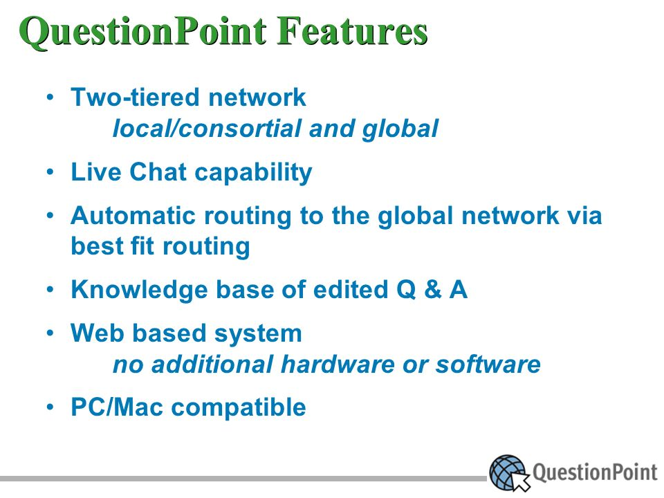 QuestionPoint Features Two-tiered network local/consortial and global Live Chat capability Automatic routing to the global network via best fit routing Knowledge base of edited Q & A Web based system no additional hardware or software PC/Mac compatible