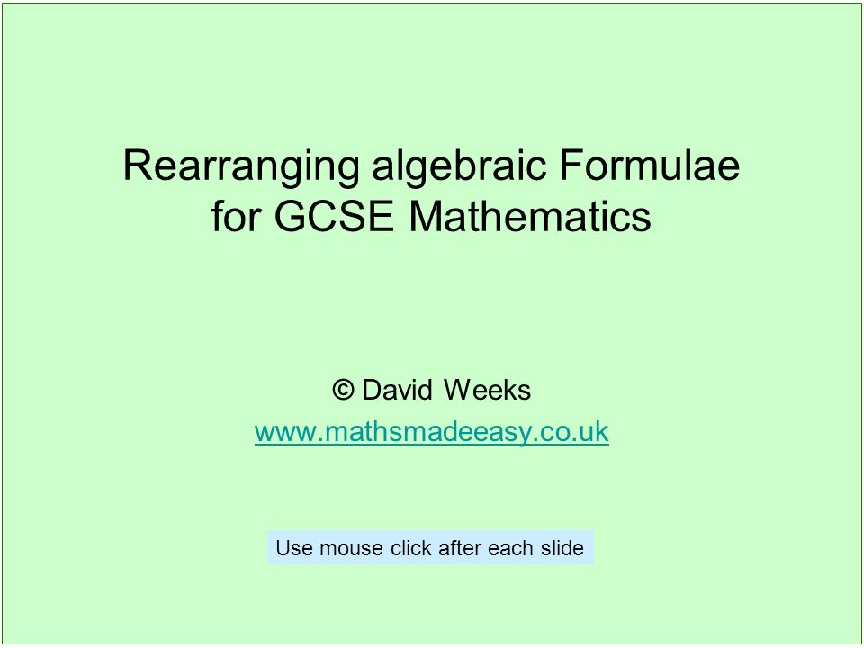 Rearranging algebraic Formulae for GCSE Mathematics © David Weeks www.mathsmadeeasy.co.uk Use mouse click after each slide