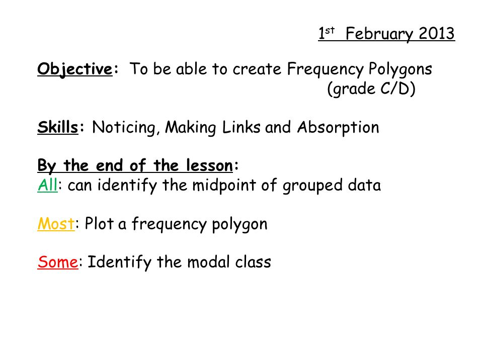 1 st February 2013 Objective: To be able to create Frequency Polygons (grade C/D) Skills: Noticing, Making Links and Absorption By the end of the lesson: All: can identify the midpoint of grouped data Most: Plot a frequency polygon Some: Identify the modal class