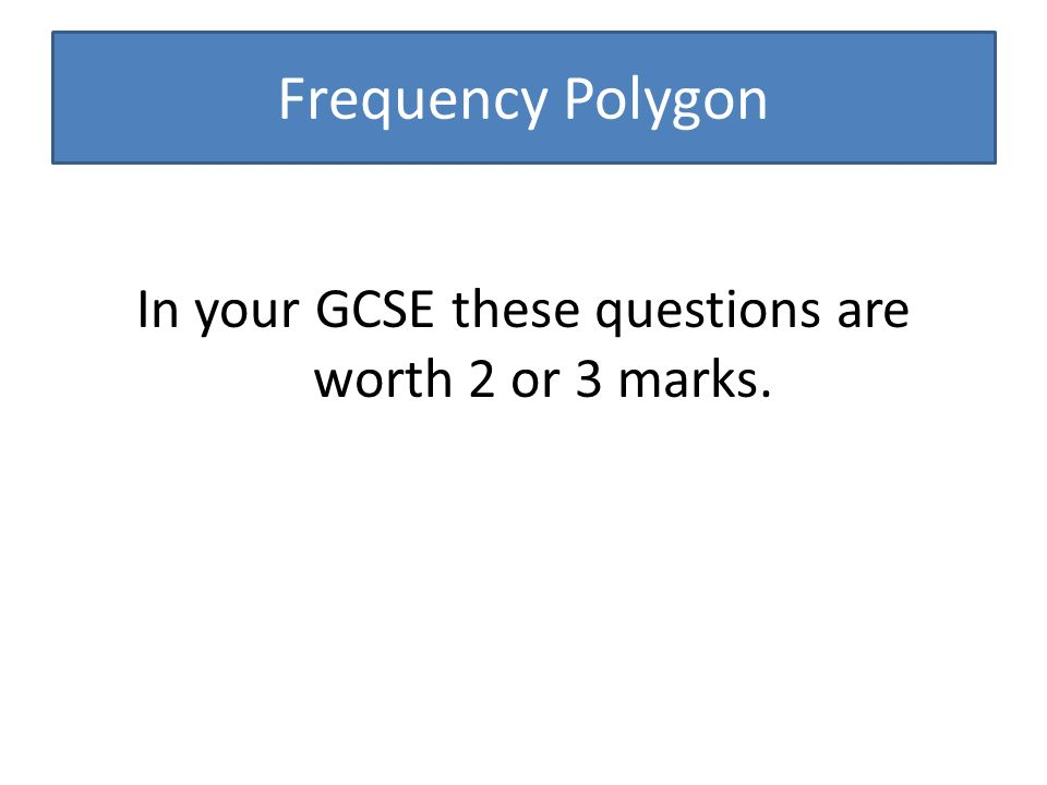 Frequency Polygon In your GCSE these questions are worth 2 or 3 marks.