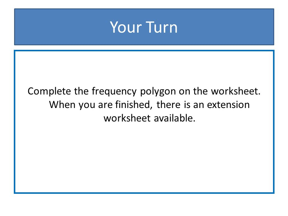 Your Turn Complete the frequency polygon on the worksheet.