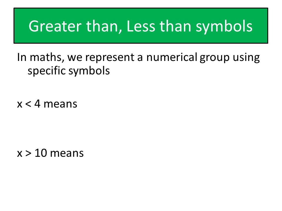 Greater than, Less than symbols In maths, we represent a numerical group using specific symbols x < 4 means x > 10 means