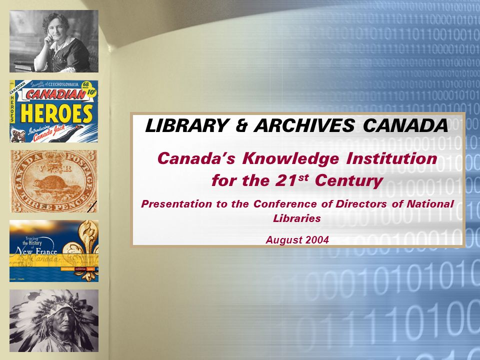LIBRARY & ARCHIVES CANADA Canadas Knowledge Institution for the 21 st Century Presentation to the Conference of Directors of National Libraries August 2004