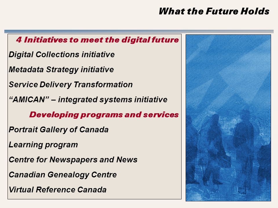 What the Future Holds 4 Initiatives to meet the digital future Digital Collections initiative Metadata Strategy initiative Service Delivery Transformation AMICAN – integrated systems initiative Developing programs and services Portrait Gallery of Canada Learning program Centre for Newspapers and News Canadian Genealogy Centre Virtual Reference Canada