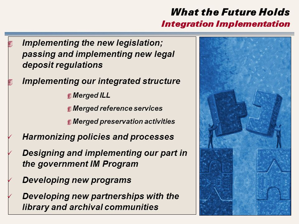 What the Future Holds Integration Implementation 4 Implementing the new legislation; passing and implementing new legal deposit regulations 4 Implementing our integrated structure 4 Merged ILL 4 Merged reference services 4 Merged preservation activities Harmonizing policies and processes Designing and implementing our part in the government IM Program Developing new programs Developing new partnerships with the library and archival communities