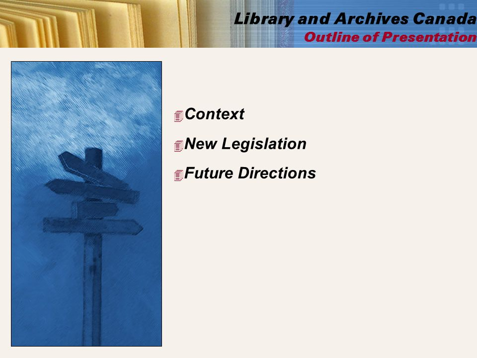 4 Context 4 New Legislation 4 Future Directions Library and Archives Canada Outline of Presentation