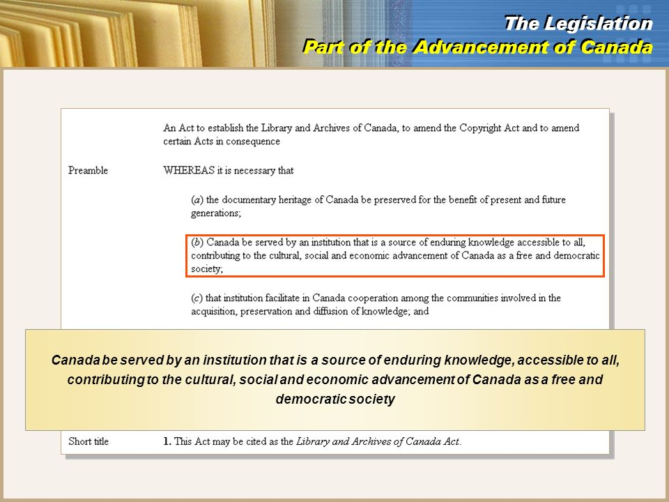 The Legislation Part of the Advancement of Canada The Legislation Part of the Advancement of Canada Canada be served by an institution that is a source of enduring knowledge, accessible to all, contributing to the cultural, social and economic advancement of Canada as a free and democratic society