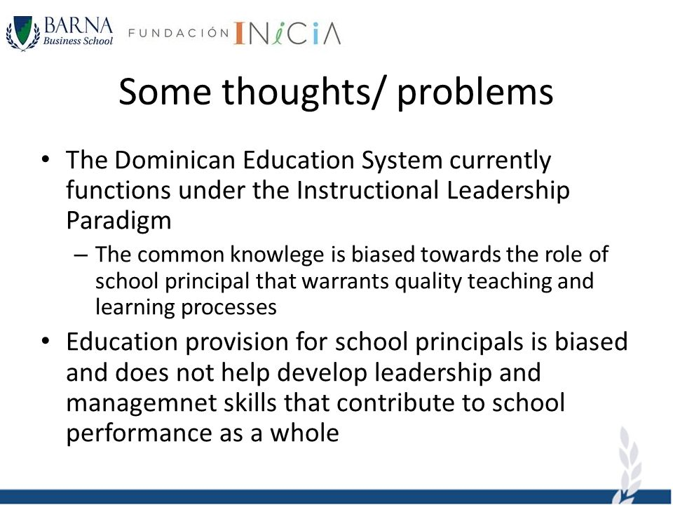 Some thoughts/ problems The Dominican Education System currently functions under the Instructional Leadership Paradigm – The common knowlege is biased towards the role of school principal that warrants quality teaching and learning processes Education provision for school principals is biased and does not help develop leadership and managemnet skills that contribute to school performance as a whole