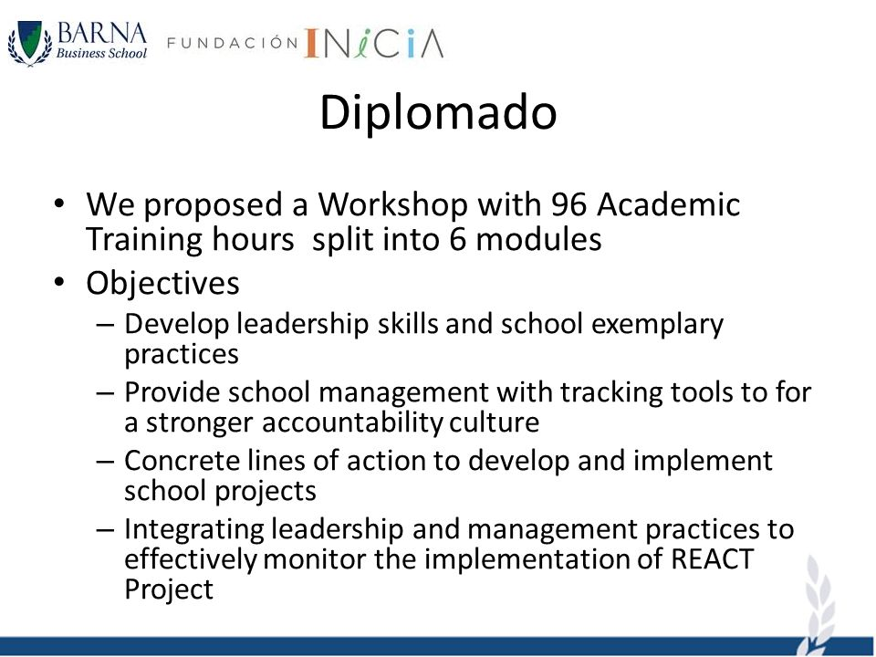 Diplomado We proposed a Workshop with 96 Academic Training hours split into 6 modules Objectives – Develop leadership skills and school exemplary practices – Provide school management with tracking tools to for a stronger accountability culture – Concrete lines of action to develop and implement school projects – Integrating leadership and management practices to effectively monitor the implementation of REACT Project