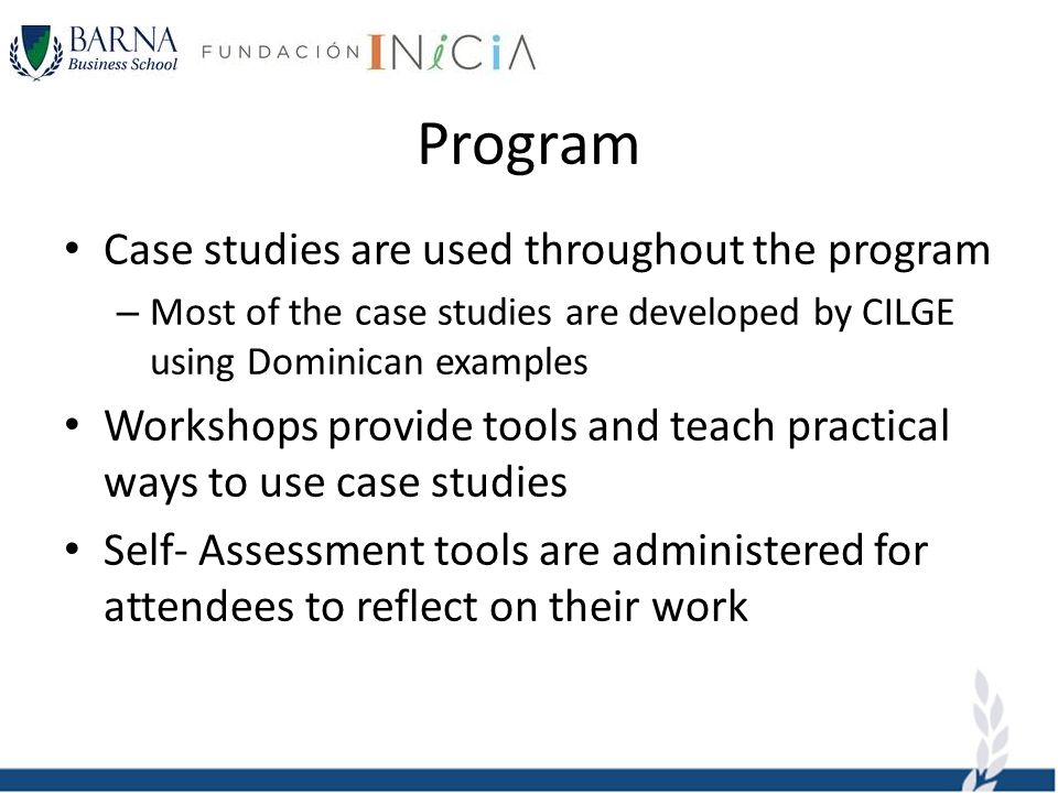 Program Case studies are used throughout the program – Most of the case studies are developed by CILGE using Dominican examples Workshops provide tools and teach practical ways to use case studies Self- Assessment tools are administered for attendees to reflect on their work