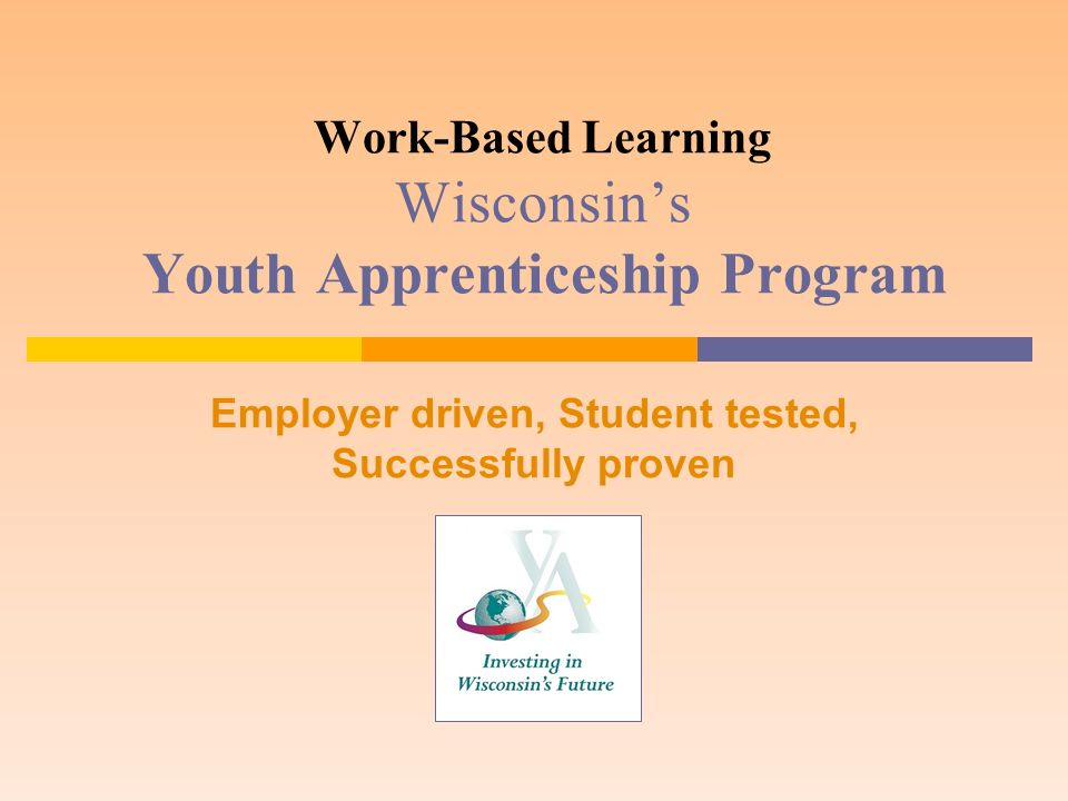 Work-Based Learning Wisconsins Youth Apprenticeship Program Employer driven, Student tested, Successfully proven