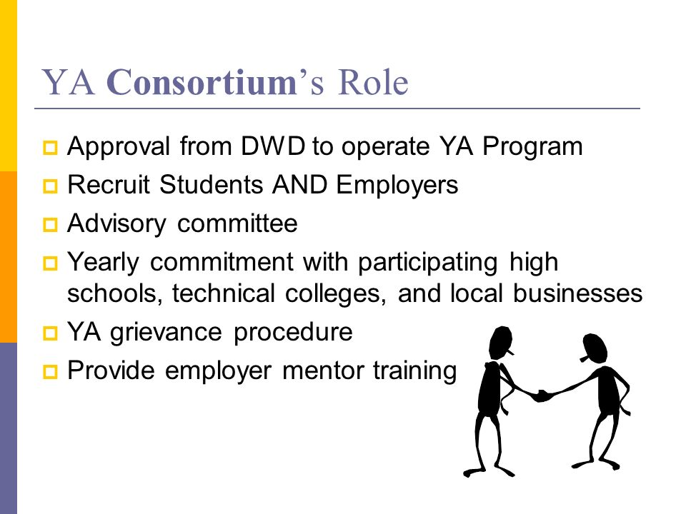 YA Consortiums Role Approval from DWD to operate YA Program Recruit Students AND Employers Advisory committee Yearly commitment with participating high schools, technical colleges, and local businesses YA grievance procedure Provide employer mentor training