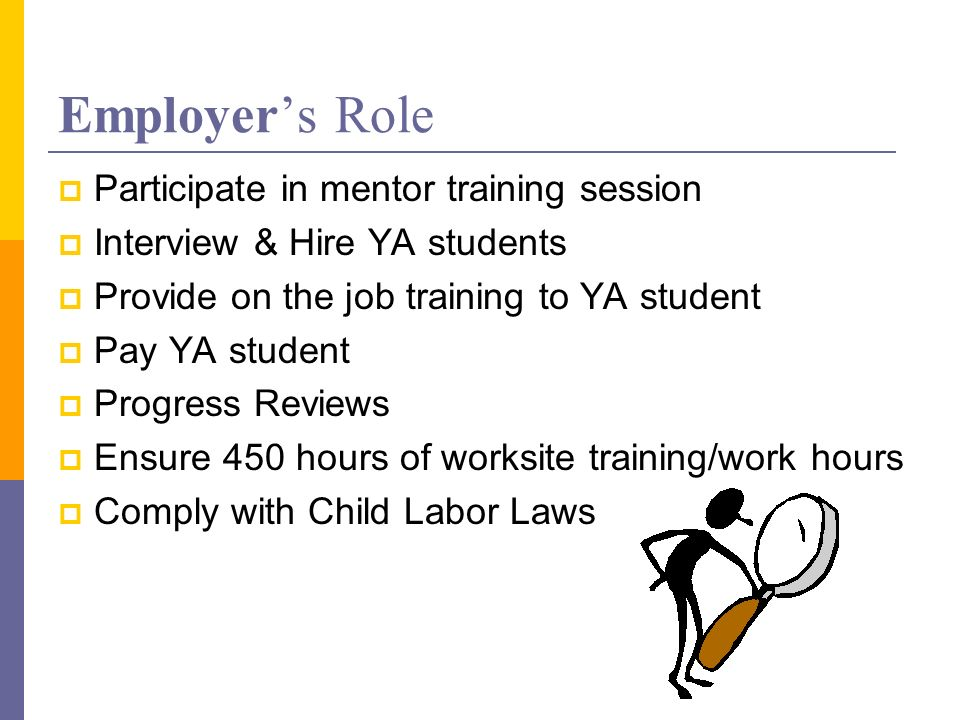 Employers Role Participate in mentor training session Interview & Hire YA students Provide on the job training to YA student Pay YA student Progress Reviews Ensure 450 hours of worksite training/work hours Comply with Child Labor Laws