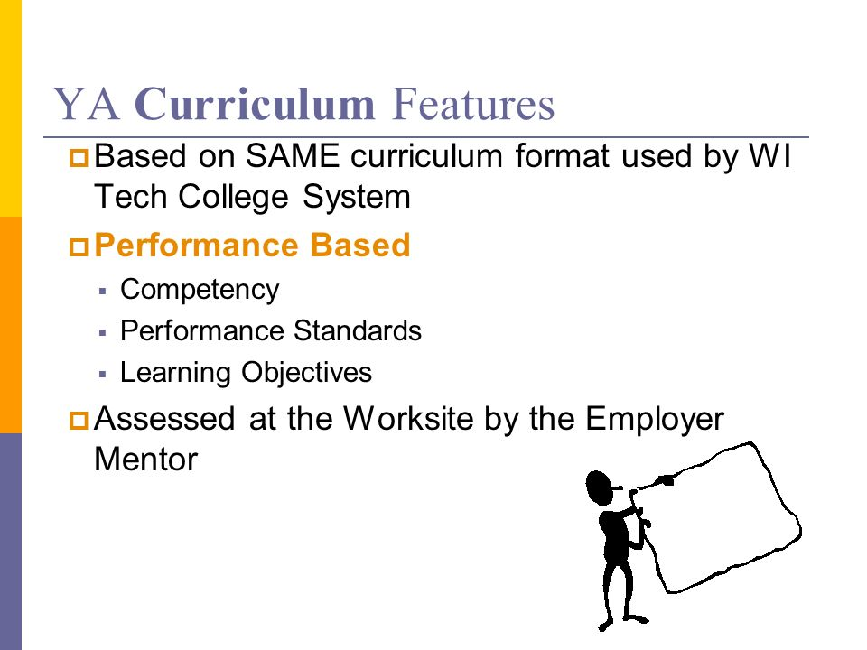 YA Curriculum Features Based on SAME curriculum format used by WI Tech College System Performance Based Competency Performance Standards Learning Objectives Assessed at the Worksite by the Employer Mentor