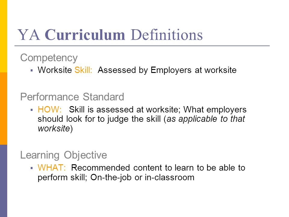 YA Curriculum Definitions Competency Worksite Skill: Assessed by Employers at worksite Performance Standard HOW: Skill is assessed at worksite; What employers should look for to judge the skill (as applicable to that worksite) Learning Objective WHAT: Recommended content to learn to be able to perform skill; On-the-job or in-classroom