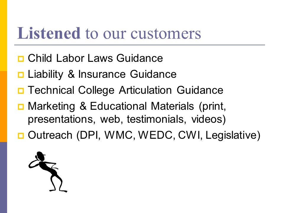 Listened to our customers Child Labor Laws Guidance Liability & Insurance Guidance Technical College Articulation Guidance Marketing & Educational Materials (print, presentations, web, testimonials, videos) Outreach (DPI, WMC, WEDC, CWI, Legislative)
