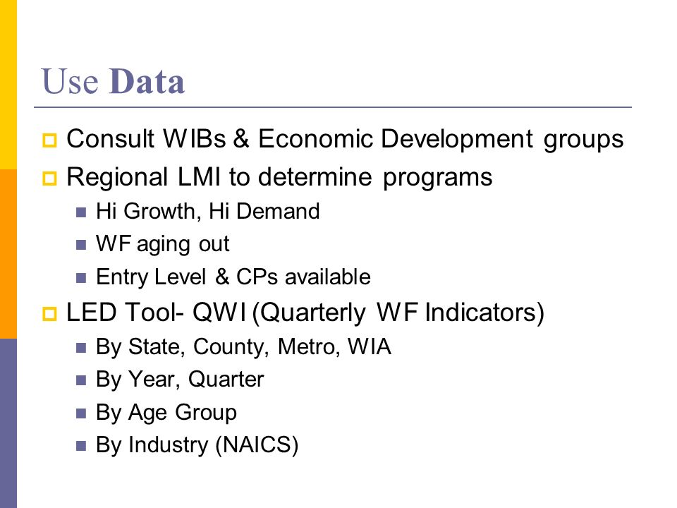 Use Data Consult WIBs & Economic Development groups Regional LMI to determine programs Hi Growth, Hi Demand WF aging out Entry Level & CPs available LED Tool- QWI (Quarterly WF Indicators) By State, County, Metro, WIA By Year, Quarter By Age Group By Industry (NAICS)