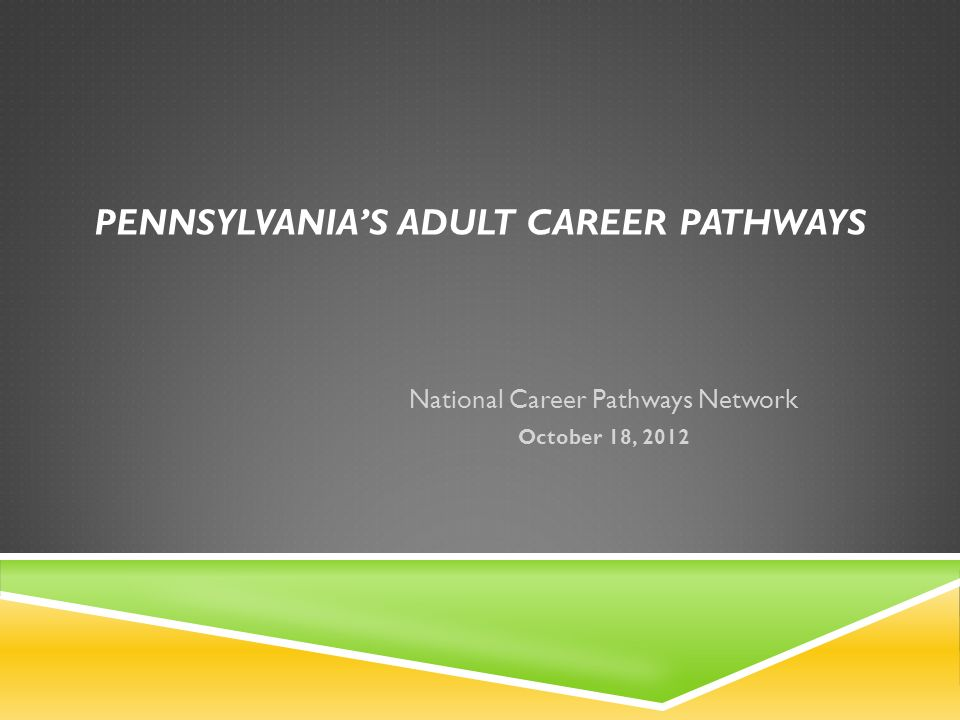 PENNSYLVANIAS ADULT CAREER PATHWAYS National Career Pathways Network October 18, 2012