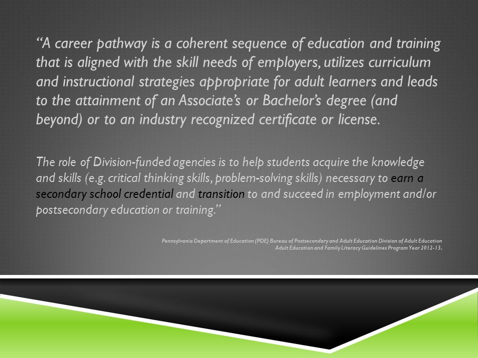 A career pathway is a coherent sequence of education and training that is aligned with the skill needs of employers, utilizes curriculum and instructional strategies appropriate for adult learners and leads to the attainment of an Associates or Bachelors degree (and beyond) or to an industry recognized certificate or license.
