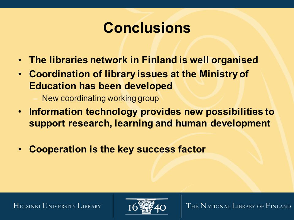 Conclusions The libraries network in Finland is well organised Coordination of library issues at the Ministry of Education has been developed –New coordinating working group Information technology provides new possibilities to support research, learning and human development Cooperation is the key success factor