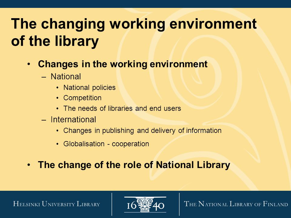 Changes in the working environment –National National policies Competition The needs of libraries and end users –International Changes in publishing and delivery of information Globalisation - cooperation The change of the role of National Library The changing working environment of the library