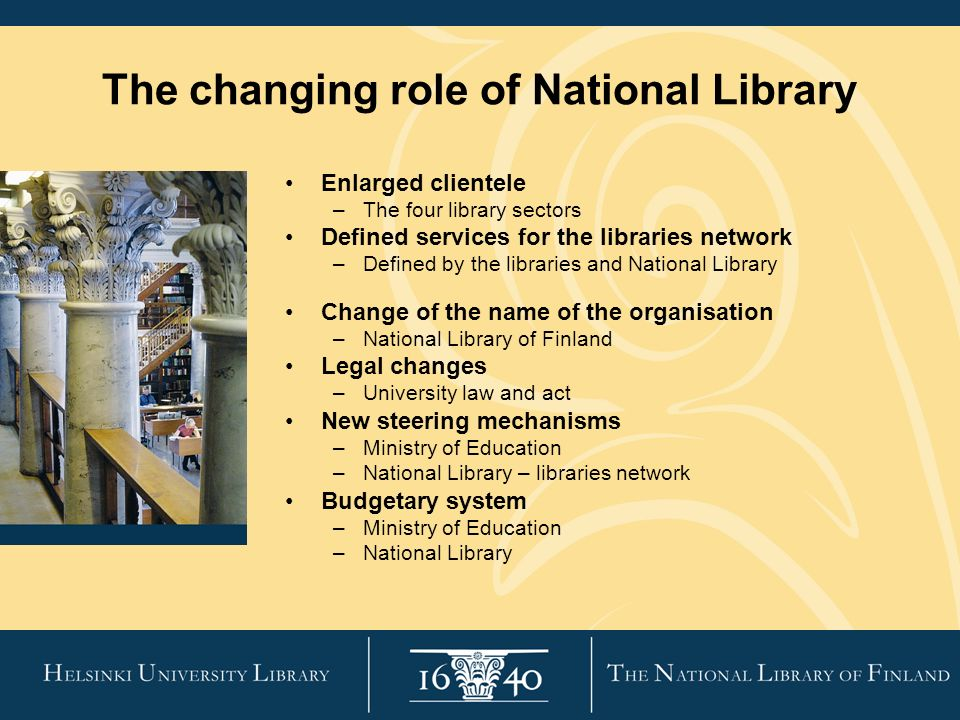 The changing role of National Library Enlarged clientele –The four library sectors Defined services for the libraries network –Defined by the libraries and National Library Change of the name of the organisation –National Library of Finland Legal changes –University law and act New steering mechanisms –Ministry of Education –National Library – libraries network Budgetary system –Ministry of Education –National Library