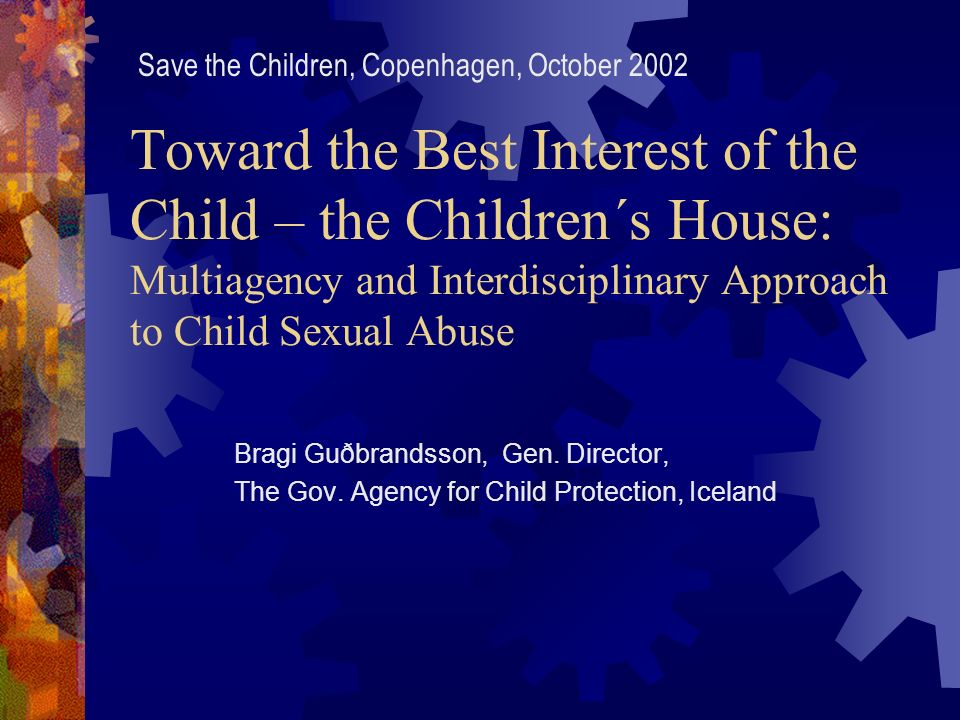 Toward the Best Interest of the Child – the Children´s House: Multiagency and Interdisciplinary Approach to Child Sexual Abuse Bragi Guðbrandsson, Gen.